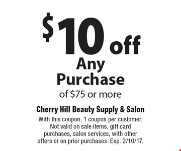 $10 off Any Purchase of $75 or more. With this coupon. 1 coupon per customer. Not valid on sale items, gift card purchases, salon services, with other offers or on prior purchases. Exp. 2/10/17.