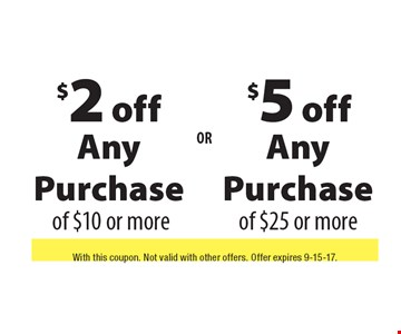 $2 off Any Purchase OF $10 or more OR $5 off Any Purchase of $25 or more. With this coupon. Not valid with other offers. Offer expires 9-15-17.