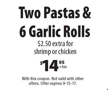 Two Pastas & 6 Garlic Rolls $14.95+tax 2.50 extra for shrimp or chicken. With this coupon. Not valid with other offers. Offer expires 9-15-17.