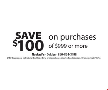 Save $100 on purchases of $999 or more. With this coupon. Not valid with other offers, prior purchases or advertised specials. Offer expires 2/10/17.