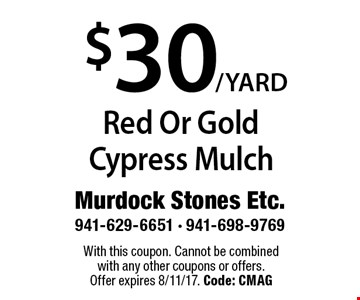 $30/YARD Red Or Gold Cypress Mulch. With this coupon. Cannot be combined with any other coupons or offers. Offer expires 8/11/17. Code: CMAG