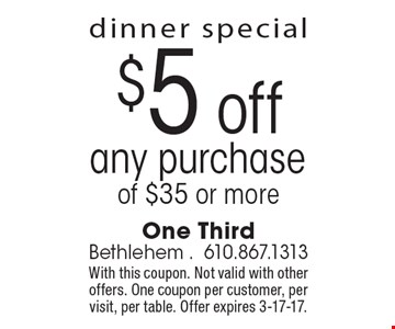 dinner special. $5 off any purchase of $35 or more. With this coupon. Not valid with other offers. One coupon per customer, per visit, per table. Offer expires 3-17-17.
