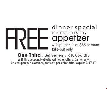 dinner special. valid mon.-thurs. only. FREE appetizer with purchase of $35 or more. take-out only. With this coupon. Not valid with other offers. Dinner only. One coupon per customer, per visit, per order. Offer expires 3-17-17.