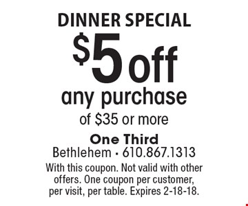 dinner special $5 off any purchase of $35 or more. With this coupon. Not valid with other offers. One coupon per customer, per visit, per table. Expires 2-18-18.