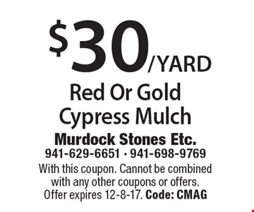 $30/YARD Red Or Gold Cypress Mulch. With this coupon. Cannot be combined with any other coupons or offers. Offer expires 12-8-17. Code: CMAG