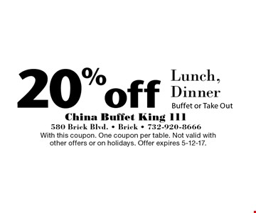 20%off Lunch, Dinner Buffet or Take Out. With this coupon. One coupon per table. Not valid with other offers or on holidays. Offer expires 5-12-17.