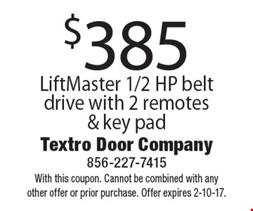 $385 LiftMaster 1/2 HP belt drive with 2 remotes & key pad. With this coupon. Cannot be combined with any other offer or prior purchase. Offer expires 2-10-17.