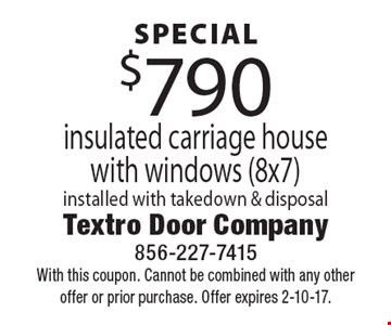 SPECIAL $790 insulated carriage house with windows (8x7), installed with takedown & disposal. With this coupon. Cannot be combined with any other offer or prior purchase. Offer expires 2-10-17.