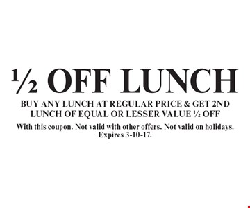 1/2 OFF LUNCH. BUY ANY LUNCH AT REGULAR PRICE & GET 2ND LUNCH OF EQUAL OR LESSER VALUE 1/2 OFF. With this coupon. Not valid with other offers. Not valid on holidays. Expires 3-10-17.