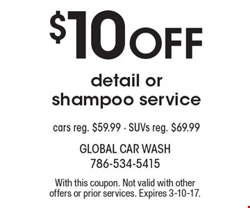 $10 Off detail or shampoo service cars. Reg. $59.99 - SUVs reg. $69.99. With this coupon. Not valid with other offers or prior services. Expires 3-10-17.