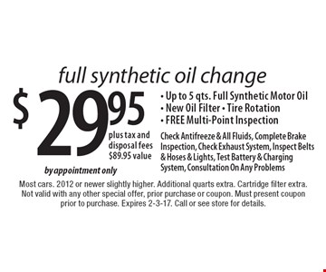 Full synthetic oil change $29.95 plus tax and disposal fees$89.95 value- Up to 5 qts. Full Synthetic Motor Oil- New Oil Filter - Tire Rotation- FREE Multi-Point Inspection by appointment onlyCheck Antifreeze & All Fluids, Complete Brake Inspection, Check Exhaust System, Inspect Belts & Hoses & Lights, Test Battery & Charging System, Consultation On Any Problems . Most cars. 2012 or newer slightly higher. Additional quarts extra. Cartridge filter extra.Not valid with any other special offer, prior purchase or coupon. Must present coupon prior to purchase. Expires 2-3-17. Call or see store for details.