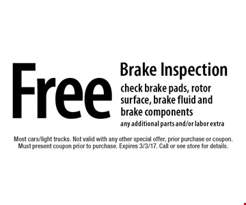 Free Brake Inspection check brake pads, rotor surface, brake fluid and brake components any additional parts and/or labor extra. Most cars/light trucks. Not valid with any other special offer, prior purchase or coupon. Must present coupon prior to purchase. Expires 3/3/17. Call or see store for details.