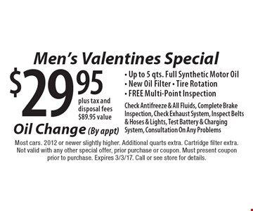 Men's Valentines Special $29.95plus tax and disposal fees $89.95 value- Up to 5 qts. Full Synthetic Motor Oil- New Oil Filter - Tire Rotation- FREE Multi-Point Inspection by appointment only. Check Antifreeze & All Fluids, Complete Brake Inspection, Check Exhaust System, Inspect Belts & Hoses & Lights, Test Battery & Charging System, Consultation On Any Problems . Most cars. 2012 or newer slightly higher. Additional quarts extra. Cartridge filter extra.Not valid with any other special offer, prior purchase or coupon. Must present coupon prior to purchase. Expires 3/3/17. Call or see store for details.