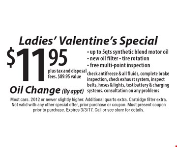 Ladies' Valentine's Special $11.95plus tax and disposal fees $89.95 value- up to 5 qts synthetic blend motor oil- new oil filter - tire rotation- free multi-point inspection Oil Change (By appt) check antifreeze & all fluids, complete brake inspection, check exhaust system, inspect belts, hoses & lights, test battery & charging systems. consultation on any problems. Most cars. 2012 or newer slightly higher. Additional quarts extra. Cartridge filter extra.Not valid with any other special offer, prior purchase or coupon. Must present coupon prior to purchase. Expires 3/3/17. Call or see store for details.