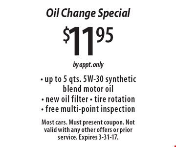 $11.95 Oil Change Special - up to 5 qts. 5W-30 synthetic blend motor oil- new oil filter - tire rotation- free multi-point inspection. by appt. only. Most cars. Must present coupon. Not valid with any other offers or prior service. Expires 3-31-17.
