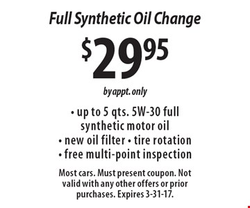 $29.95Full Synthetic Oil Change - up to 5 qts. 5W-30 full synthetic motor oil- new oil filter - tire rotation- free multi-point inspection. by appt. only. Most cars. Must present coupon. Not valid with any other offers or prior purchases. Expires 3-31-17.