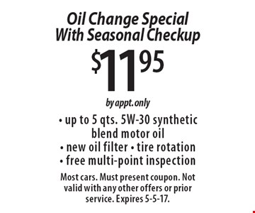 $11.95 Oil Change Special With Seasonal Checkup. Up to 5 qts. 5W-30 synthetic blend motor oil, new oil filter, tire rotation, free multi-point inspection. By appt. only. Most cars. Must present coupon. Not valid with any other offers or prior service. Expires 5-5-17.