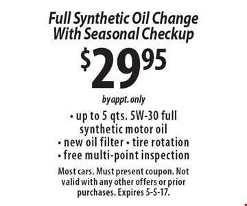 $29.95 Full Synthetic Oil Change With Seasonal Checkup. Up to 5 qts. 5W-30 full synthetic motor oil, new oil filter, tire rotation, free multi-point inspection. By appt. only. Most cars. Must present coupon. Not valid with any other offers or prior purchases. Expires 5-5-17.