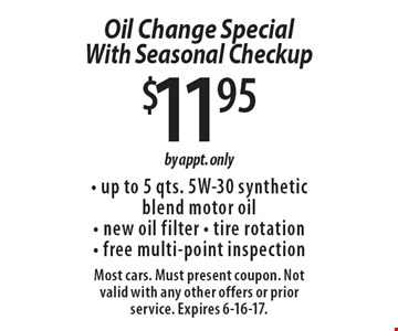 $11.95 Oil Change Special With Seasonal Checkup - up to 5 qts. 5W-30 synthetic blend motor oil - new oil filter - tire rotation - free multi-point inspection. by appt. only. Most cars. Must present coupon. Not valid with any other offers or prior service. Expires 6-16-17.