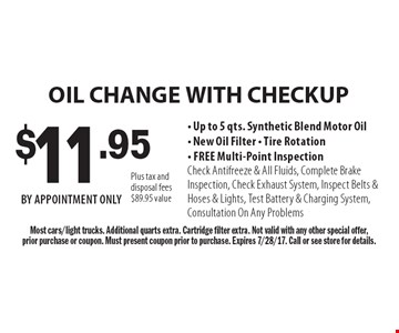 $11.95 OIL CHANGE WITH CHECKUP- Up to 5 qts. Synthetic Blend Motor Oil- New Oil Filter - Tire Rotation- FREE Multi-Point InspectionCheck Antifreeze & All Fluids, Complete Brake Inspection, Check Exhaust System, Inspect Belts & Hoses & Lights, Test Battery & Charging System, Consultation On Any Problems. Most cars/light trucks. Additional quarts extra. Cartridge filter extra. Not valid with any other special offer,prior purchase or coupon. Must present coupon prior to purchase. Expires 7/28/17. Call or see store for details.Plus tax and disposal fees $89.95 value. BY APPOINTMENT ONLY.