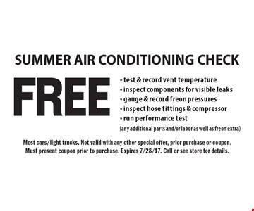 FREE SUMMER AIR CONDITIONING CHECK - test & record vent temperature- inspect components for visible leaks- gauge & record freon pressures- inspect hose fittings & compressor- run performance test(any additional parts and/or labor as well as freon extra). Most cars/light trucks. Not valid with any other special offer, prior purchase or coupon.Must present coupon prior to purchase. Expires 7/28/17. Call or see store for details.