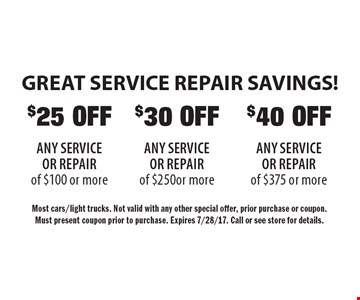 GREAT SERVICE REPAIR SAVINGS! $30 OFF ANY SERVICE OR REPAIR of $250 or more OR $40 OFF ANY SERVICE OR REPAIR of $375 or more. $25 OFF ANY SERVICE OR REPAIR of $100 or more.  Most cars/light trucks. Not valid with any other special offer, prior purchase or coupon.Must present coupon prior to purchase. Expires 7/28/17. Call or see store for details.