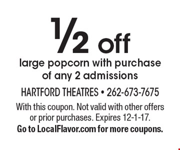 1/2 off large popcorn with purchase of any 2 admissions. With this coupon. Not valid with other offers or prior purchases. Expires 12-1-17. Go to LocalFlavor.com for more coupons.