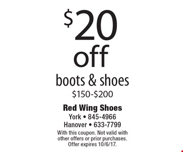 $20 Off Boots & Shoes $150-$200. With this coupon. Not valid with other offers or prior purchases. Offer expires 10/6/17.