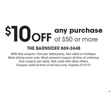 $10 Off any purchase of $50 or more. With this coupon. One per table/party. Not valid on holidays. Main dining room only. Must present coupon at time of ordering. One coupon per table. Not valid with other offers.Coupon valid at time of service only. Expires 5/15/17.
