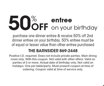 50% Off entree on your birthday purchase one dinner entree & receive 50% off 2nd dinner entree on your birthday. 50% entree must be of equal or lesser value than other entree purchased. Positive I.D. required. Does not include private parties. Main dining room only. With this coupon. Not valid with other offers. Valid on parties of 2 or more. Actual date of birthday only. Not valid on holidays. One per table/party. Must present coupon at time of ordering. Coupon valid at time of service only.