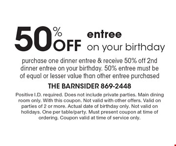 50% Off entree on your birthday. Purchase one dinner entree & receive 50% off 2nd dinner entree on your birthday. 50% entree must be of equal or lesser value than other entree purchased. Positive I.D. required. Does not include private parties. Main dining room only. With this coupon. Not valid with other offers. Valid on parties of 2 or more. Actual date of birthday only. Not valid on holidays. One per table/party. Must present coupon at time of ordering. Coupon valid at time of service only.