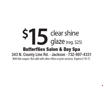 $15 clear shine glaze (reg. $25). With this coupon. Not valid with other offers or prior services. Expires 2-10-17.
