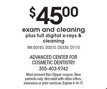 $45.00 exam and cleaning plus full digital x-rays & cleaning WK-D0150, D0210, D0330, D1110. Must present this Clipper coupon. New patients only. Not valid with other offers, insurance or prior services. Expires 4-14-17.