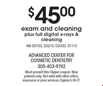 $45.00 exam and cleaning plus full digital x-rays & cleaning WK-D0150, D0210, D0330, D1110. Must present this Clipper coupon. New patients only. Not valid with other offers, insurance or prior services. Expires 5-19-17.