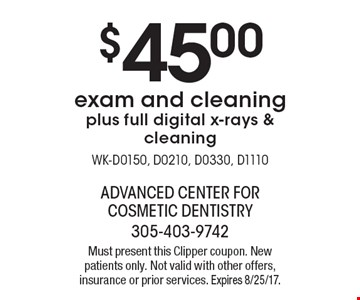 $45.00 exam and cleaning plus full digital x-rays & cleaning WK-D0150, D0210, D0330, D1110. Must present this Clipper coupon. New patients only. Not valid with other offers, insurance or prior services. Expires 8/25/17.