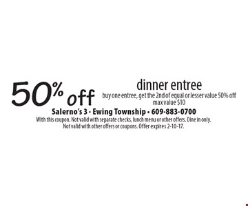 50% off dinner entree buy one entree, get the 2nd of equal or lesser value 50% off max value $10. With this coupon. Not valid with separate checks, lunch menu or other offers. Dine in only. Not valid with other offers or coupons. Offer expires 2-10-17.
