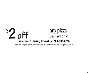 $2 off any pizza. Tuesdays only. With this coupon. Not valid with other offers or coupons. Offer expires 2-10-17.