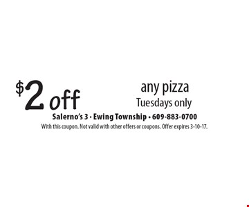$2 off any pizza. Tuesdays only. With this coupon. Not valid with other offers or coupons. Offer expires 3-10-17.