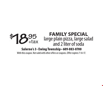 FAMILY SPECIAL. $18.95 for a large plain pizza, large salad and 2 liter of soda. With this coupon. Not valid with other offers or coupons. Offer expires 7-14-17.
