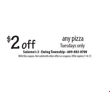 $2 off any pizza. Tuesdays only. With this coupon. Not valid with other offers or coupons. Offer expires 7-14-17.