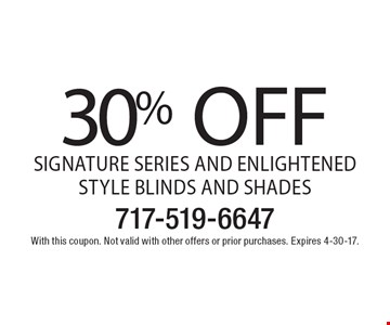 30% OFF Signature Series and Enlightened Style Blinds and Shades. With this coupon. Not valid with other offers or prior purchases. Expires 4-30-17.
