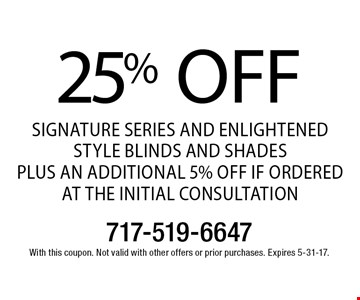 25% off Signature Series and Enlightened Style Blinds and Shades. PLUS AN ADDITIONAL 5% OFF IF ORDERED AT THE INITIAL CONSULTATION. With this coupon. Not valid with other offers or prior purchases. Expires 5-31-17.