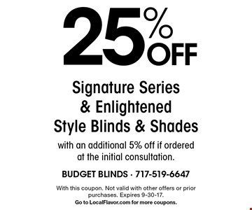 25% OFF Signature Series & Enlightened Style Blinds & Shades with an additional 5% off if ordered at the initial consultation. With this coupon. Not valid with other offers or prior purchases. Expires 9-30-17. Go to LocalFlavor.com for more coupons.