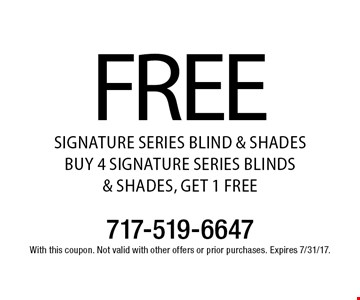 FREE SIGNATURE SERIES BLIND & SHADES BUY 4 SIGNATURE SERIES BLINDS & SHADES, GET 1 FREE. With this coupon. Not valid with other offers or prior purchases. Expires 7/31/17.