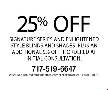 25% off Signature Series and Enlightened Style Blinds and Shades. Plus an additional 5% off if ordered at initial consultation. With this coupon. Not valid with other offers or prior purchases. Expires 5-31-17.