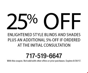 25% OFF Enlightened Style Blinds and Shades PLUS AN ADDITIONAL 5% OFF IF ORDERED AT THE INITIAL CONSULTATION. With this coupon. Not valid with other offers or prior purchases. Expires 6/30/17.