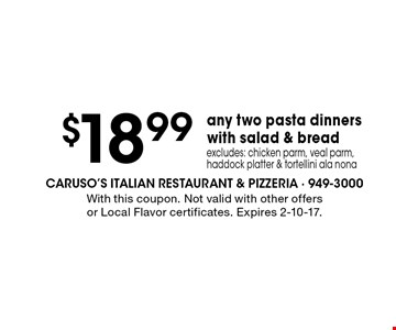 $18.99 any two pasta dinners with salad & bread. excludes: chicken parm, veal parm, haddock platter & tortellini ala nona. With this coupon. Not valid with other offers or Local Flavor certificates. Expires 2-10-17.