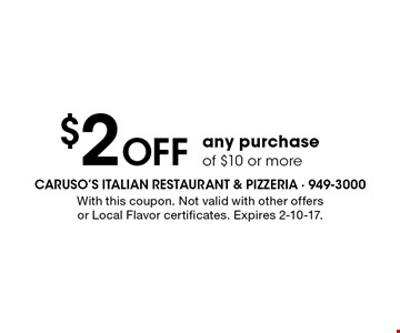 $2 Off any purchase of $10 or more. With this coupon. Not valid with other offers or Local Flavor certificates. Expires 2-10-17.