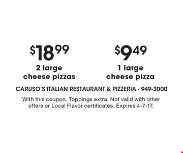 $18.99 2 large cheese pizzas OR $9.49 1 large cheese pizza. With this coupon. Toppings extra. Not valid with other offers or Local Flavor certificates. Expires 4-7-17.