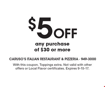 $5 Off any purchase of $30 or more. With this coupon. Toppings extra. Not valid with other offers or Local Flavor certificates. Expires 9-15-17.